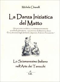 LA DANZA INIZIATICA DEL MATTO Lo sciamanesimo italiano nell'arte dei tarocchi di Michela Chiarelli