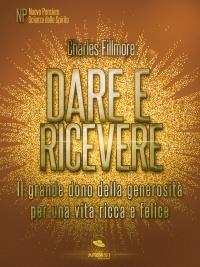 DARE E RICEVERE (EBOOK) Il grande dono della generosità per una vita ricca e felice di Charles Fillmore