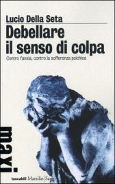 DEBELLARE IL SENSO DI COLPA Contro l'ansia, contro la sofferenza psichica di Lucio Della Seta