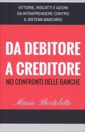 DA DEBITORE A CREDITORE NEI CONFRONTI DELLE BANCHE Vittorie, riscatti e azioni da intraprendere contro il sistema bancario di Mario Bortoletto