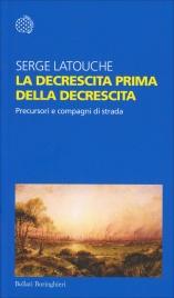LA DECRESCITA PRIMA DELLA DECRESCITA Precursori e compagni di strada di Serge Latouche