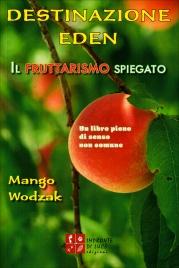 DESTINAZIONE EDEN - IL FRUTTARISMO SPIEGATO Un libro pieno di senso non comune di Mango Wodzak