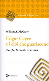 EDGAR CAYCE E I CIBI CHE GUARISCONO Il corpo, la mente e l'anima di William A. Mcgarey
