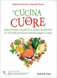LA CUCINA DEL CUORE Prevenire diabete e ipertensione con 120 ricette gustose per mantenersi leggeri e in salute di Roberto Ferrari cardiologo, Claudia Florio