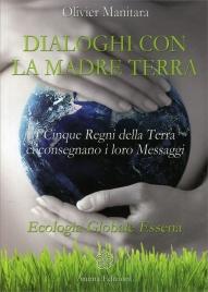 DIALOGHI CON LA MADRE TERRA I Cinque Regni della Terra ci consegnano i loro Messaggi - Ecologia Globale Essena di Olivier Manitara