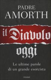 IL DIAVOLO, OGGI Le ultime parole di un grande esorcista di Gabriele Amorth