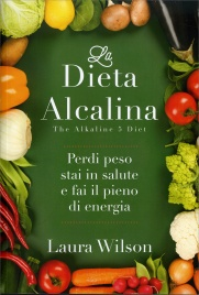 LA DIETA ALCALINA - THE ALKALINE 5 DIET Perdi peso stai in salute e fai il pieno di energia di Laura Wilson