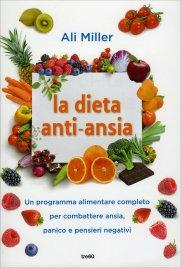 LA DIETA ANTI-ANSIA Un programma alimentare per rasserenare la mente e vivere senza ansia, panico e preoccupazioni di Ali Miller