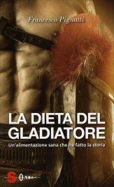 LA DIETA DEL GLADIATORE Un'alimentazione sana che ha fatto la storia di Francesco Pignatti