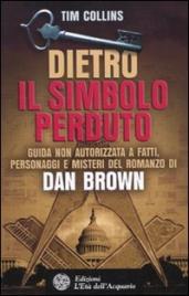 DIETRO IL SIMBOLO PERDUTO Guida non autorizzata a fatti, personaggi e misteri del romanzo di Dan Brown di Tim Collins