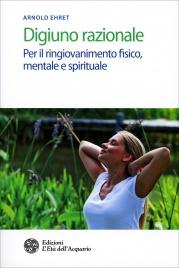 DIGIUNO RAZIONALE Per il ringiovanimento fisico, mentale e spirituale di Arnold Ehret