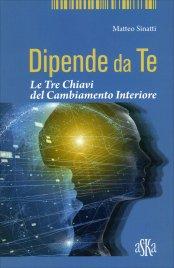 DIPENDE DA TE Le tre chiavi del cambiamento interiore di Matteo Sinatti