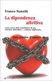 LA DIPENDENZA AFFETTIVA Come uscire dalla maledizione di una relazione distruttiva... o almeno migliorarla di Franco Nanetti