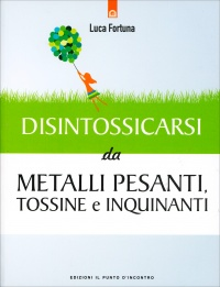 DISINTOSSICARSI DAI METALLI PESANTI, TOSSINE E INQUINANTI di Luca Fortuna
