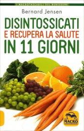 DISINTOSSICATI E RECUPERA LA SALUTE IN 11 GIORNI Come disintossicare il tuo organismo attraverso una dieta detox di 11 giorni di Bernard Jensen
