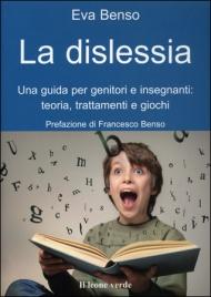 LA DISLESSIA Una guida per genitori e insegnanti: teoria, trattamenti e giochi di Eva Benso