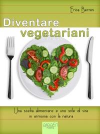 DIVENTARE VEGETARIANI (EBOOK) Una scelta alimentare e uno stile di vita in armonia con la natura di Erica Bernini