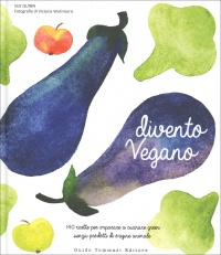 DIVENTO VEGANO 140 ricette per imparare a cucinare green senza prodotti di origine animale di Sue Quinn