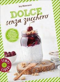 DOLCE SENZA ZUCCHERO 100% cucina naturale & biologica con basso carico glicemico di Ivy Moscucci