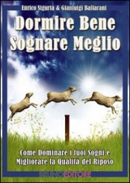 DORMIRE BENE SOGNARE MEGLIO (EBOOK) Come dominare i tuoi sogni e migliorare la qualità del riposo di Gianluigi Ballarani, Enrico Sigurtà