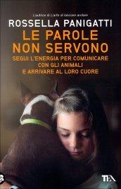 LE PAROLE NON SERVONO Segui l'energia per comunicare con gli animali e arrivare al loro cuore di Rossella Panigatti