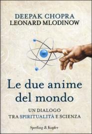 LE DUE ANIME DEL MONDO Un dialogo tra spiritualità e scienza di Deepak Chopra, Leonard Mlodinow
