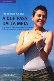 A DUE PASSI DALLA META Come uscire dalla sedentarietà, mantenersi in forma e nutrire la propria creatività di Francesca Sanzo