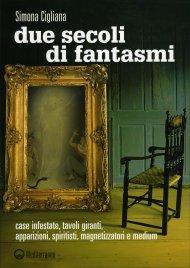 DUE SECOLI DI FANTASMI Case infestate, tavoli giranti, apparizioni, spiritisti, magnetizzatori e medium di Simona Cigliana