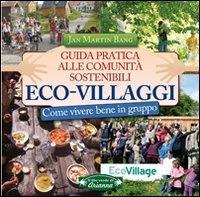 ECO-VILLAGGI Guida pratica alle comunità sostenibili - Come vivere bene in gruppo di Jan Martin Bang