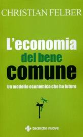 L'ECONOMIA DEL BENE COMUNE Un modello economico che ha futuro di Christian Felber