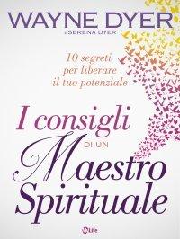 I CONSIGLI DI UN MAESTRO SPIRITUALE (EBOOK) 10 segreti per liberare il tuo potenziale di Wayne W. Dyer, Serena Dyer