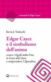 EDGAR CAYCE E IL SIMBOLISMO DELL'ANIMA (EBOOK) Creare i sigilli della Vita, le Carte dell'Aura e comprendere l'Apocalisse di Kevin Todeschi
