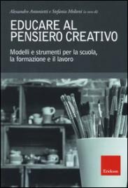 EDUCARE AL PENSIERO CREATIVO Modelli e strumenti per la scuola, la formazione e il lavoro di Alessandro Antonietti, Stefania Molteni