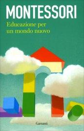 EDUCAZIONE PER UN MONDO NUOVO di Maria Montessori