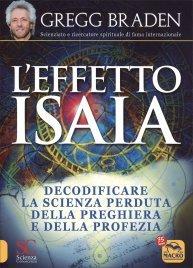 L'EFFETTO ISAIA Decodificare la scienza perduta della preghiera e della profezia di Gregg Braden
