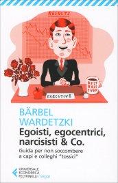 "EGOISTI, EGOCENTRICI, NARCISISTI & CO Guida per non soccombere a capi e colleghi ""tossici"" di Barbel Wardetzki"