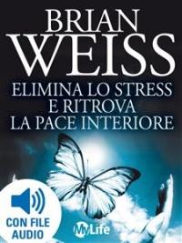 ELIMINA LO STRESS E RITROVA LA PACE INTERIORE (EBOOK) di Brian Weiss