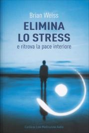 ELIMINA LO STRESS E RITROVA LA PACE INTERIORE di Brian Weiss
