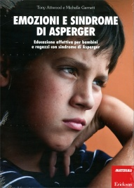 EMOZIONI E SINDROME DI ASPERGER Educazione affettiva per bambini e ragazzi con sindrome di asperger di Tony Attwood, Michelle Garnett
