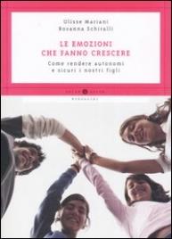 LE EMOZIONI FANNO CRESCERE Come rendere autonomi e sicuri i nostri figli di Ulisse Mariani, Rosanna Schiralli