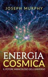 ENERGIA COSMICA (EBOOK) Il Potere Miracoloso dell'Universo di Joseph Murphy
