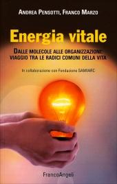 ENERGIA VITALE Dalle molecole alle organizzazioni: viaggio tra le radici comuni della vita di Andrea Pensotti, Franco Marzo