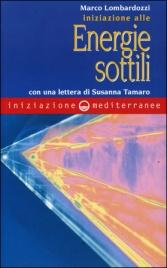 INIZIAZIONE ALLE ENERGIE SOTTILI Con una lettera di Susanna Tamaro di Marco Lombardozzi
