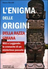 L'ENIGMA DELLE ORIGINI DELLA RAZZA UMANA Miti e leggende: le cronache di un misterioso passato di Simone Barcelli