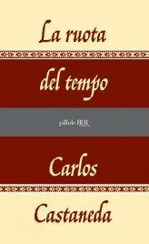LA RUOTA DEL TEMPO (EBOOK) Liberare la mente per scoprire se stessi di Carlos Castaneda