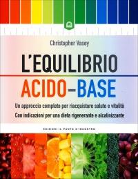 L'EQUILIBRIO ACIDO-BASE Un approccio completo per riacquistare salute e vitalità. Con indicazioni per una dieta rigenerante e alcalinizzante di Christopher Vasey