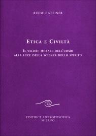 ETICA E CIVILTà Il valore morale dell'uomo alla luce della scienza dello spirito di Rudolf Steiner