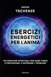 ESERCIZI ENERGETICI PER L'ANIMA 100 pratiche spirituali per dare forza e protezione, e superare i problemi di Vadim Tschenze