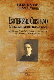 ESOTERISMO CRISTIANO - L'INIZIAZIONE DEI ROSACROCE Riflessioni di Rudolf Steiner e adattamento del testo di Edouard Schurè di Édouard Schuré, Rudolf Steiner