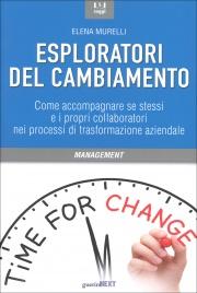 ESPLORATORI DEL CAMBIAMENTO Come accompagnare se stessi e i propri collaboratori nei processi di trasformazione aziendale di Elena Murelli